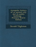 Annapolis; History of Ye Ancient City and Its Public Buildings