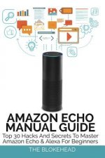 Amazon Echo Manual Guide: Top 30 Hacks and Secrets to Master Amazon Echo & Alexa for Beginners