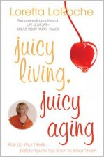 Juicy Living, Juicy Aging: Kick Up Your Heels Before You're Too Short to Wear Them