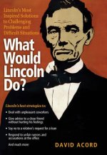 What Would Lincoln Do?: Lincoln's Most Inspired Solutions to Challenging Problems and Difficult Situations
