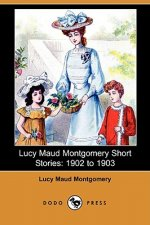 Lucy Maud Montgomery Short Stories: 1902 to 1903 (Dodo Press)