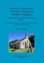Patterns in Stonework: The Early Churches in Northern England: A Further Study in Ecclesiastical Geology Part A: The Counties of Cheshire, Cumberland,