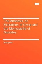 The Anabasis, Or, Expedition of Cyrus and the Memorabilia of Socrates