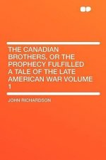 The Canadian Brothers, or the Prophecy Fulfilled a Tale of the Late American War Volume 1