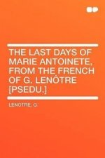 The Last Days of Marie Antoinete, from the French of G. Lenotre [Psedu.]