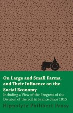 On Large And Small Farms, And Their Influence On The Social Economy - Including A View Of The Progress Of The Division Of The Soil In France Since 181