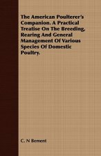 The American Poulterer's Companion. A Practical Treatise On The Breeding, Rearing And General Management Of Various Species Of Domestic Poultry.