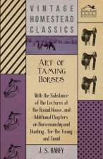 Art Of Taming Horses; With The Substance Of The Lectures At The Round House, And Additional Chapters On Horsemanship And Hunting, For The Young And Ti