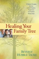 Healing Your Family Tree: A Destiny-Changing Journey Toward Freedom, Forgiveness, and Healthier Relationships