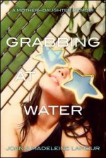 Grabbing at Water: A Mother-Daughter Memoir