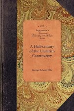 Half-Century of the Unitarian Controvers: With Particular Reference to Its Origin, Its Course, and Its Prominent Subjects Among the Congregationalists