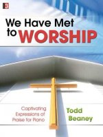 We Have Met to Worship: Captivating Expressions of Praise for Piano