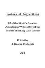 Masters of Copywriting: 22 of the World's Greatest Advertising Writers Reveal the Secrets of Selling with Words!