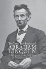 Yarns and Stories of Abraham Lincoln: The Witty Anecdotes That Made Lincoln Famous as America's Greatest Storyteller