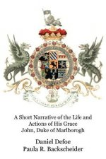 A Short Narrative of the Life and Actions of His Grace John, Duke of Marlborogh