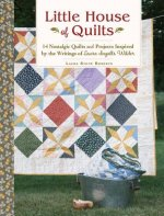 Little House of Quilts: 10 Nostalgic Quilts and 8 Projects Inspired by the Writings of Laura Ingalls Wilder