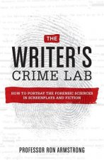 The Writer's Crime Lab: How to Accurately Portray the Forensic Sciences in Screenplays and Fiction
