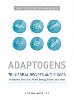 Adaptogens: 75+ Herbal Recipes and Elixers to Improve Your Skin, Mood, Energy, Focus, and More