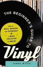 The Beginner's Guide to Vinyl: How to Build, Maintain, and Experience a Music Collection in Analog