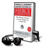 How to Be a Fierce Competitor: What Winning Companies and Great Managers Do in Tough Times [With Earbuds]