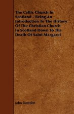The Celtic Church in Scotland - Being an Introduction to the History of the Christian Church in Scotland Down to the Death of Saint Margaret