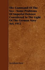 The Command of the Sea - Some Problems of Imperial Defence Considered in the Light of the German Navy ACT, 1912