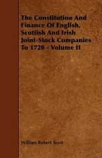 The Constitution and Finance of English, Scottish and Irish Joint-Stock Companies to 1720 - Volume II