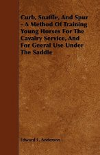 Curb, Snaffle, and Spur - A Method of Training Young Horses for the Cavalry Service, and for Geeral Use Under the Saddle