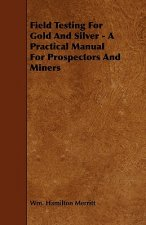 Field Testing for Gold and Silver - A Practical Manual for Prospectors and Miners