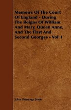 Memoirs of the Court of England - During the Reigns of William and Mary, Queen Anne, and the First and Second Georges - Vol. I