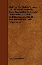 Diet For The Sick. A Treatise On The Values Of Foods, Their Application To Special Conditions Of Health And Disease, And On The Best Methods Of Their