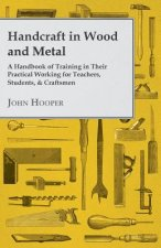 Handcraft in Wood and Metal - A Handbook of Training in Their Practical Working for Teachers, Students, & Craftsmen