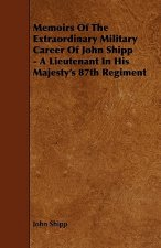 Memoirs of the Extraordinary Military Career of John Shipp - A Lieutenant in His Majesty's 87th Regiment