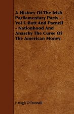 A History of the Irish Parliamentary Party - Vol I. Butt and Parnell - Nationhood and Anarchy the Curse of the American Money
