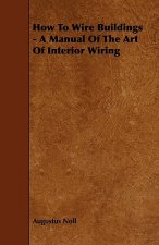 How to Wire Buildings - A Manual of the Art of Interior Wiring