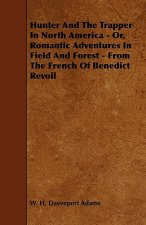 Hunter And The Trapper In North America - Or, Romantic Adventures In Field And Forest - From The French Of Benedict Revoil