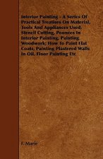 Interior Painting - A Series of Practical Treatises on Material, Tools and Appliances Used, Stencil Cutting, Pounces in Interior Painting, Painting Wo