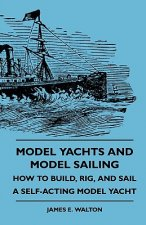Model Yachts and Model Sailing - How to Build, Rig, and Sail a Self-Acting Model Yacht