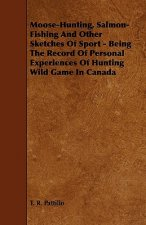 Moose-Hunting, Salmon-Fishing and Other Sketches of Sport - Being the Record of Personal Experiences of Hunting Wild Game in Canada