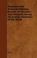 Mountains And Mountain Climbing-  Records Of Adventure And Enterprise Among The Famous Mountains Of The World
