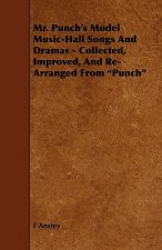 Mr. Punch's Model Music-Hall Songs And Dramas - Collected, Improved, And Re-Arranged From