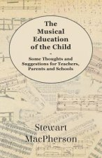 The Musical Education of the Child - Some Thoughts and Suggestions for Teachers, Parents and Schools