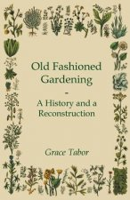 Old Fashioned Gardening a History and a Reconstruction