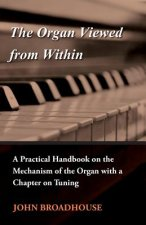 The Organ Viewed from Within - A Practical Handbook on the Mechanism of the Organ with a Chapter on Tuning
