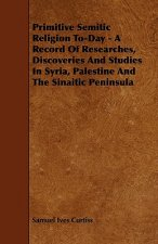 Primitive Semitic Religion To-Day - A Record of Researches, Discoveries and Studies in Syria, Palestine and the Sinaitic Peninsula