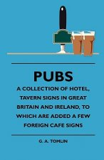 Pubs - A Collection Of Hotel, Tavern Signs In Great Britain And Ireland, To Which Are Added A Few Foreign Cafe Signs