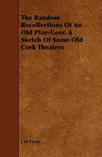 The Random Recollections of an Old Play-Goer, a Sketch of Some Old Cork Theatres