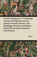 School Architecture - Containing Articles And Illustrations On School Grounds, Houses, Out-Buildings, Heating, Ventilation, School Decoration, Furnitu