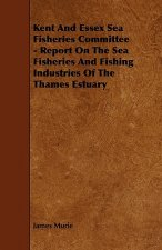 Kent and Essex Sea Fisheries Committee - Report on the Sea Fisheries and Fishing Industries of the Thames Estuary