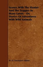 Scenes With The Hunter And The Trapper In Many Lands - Or, Stories Of Adventures With Wild Animals
